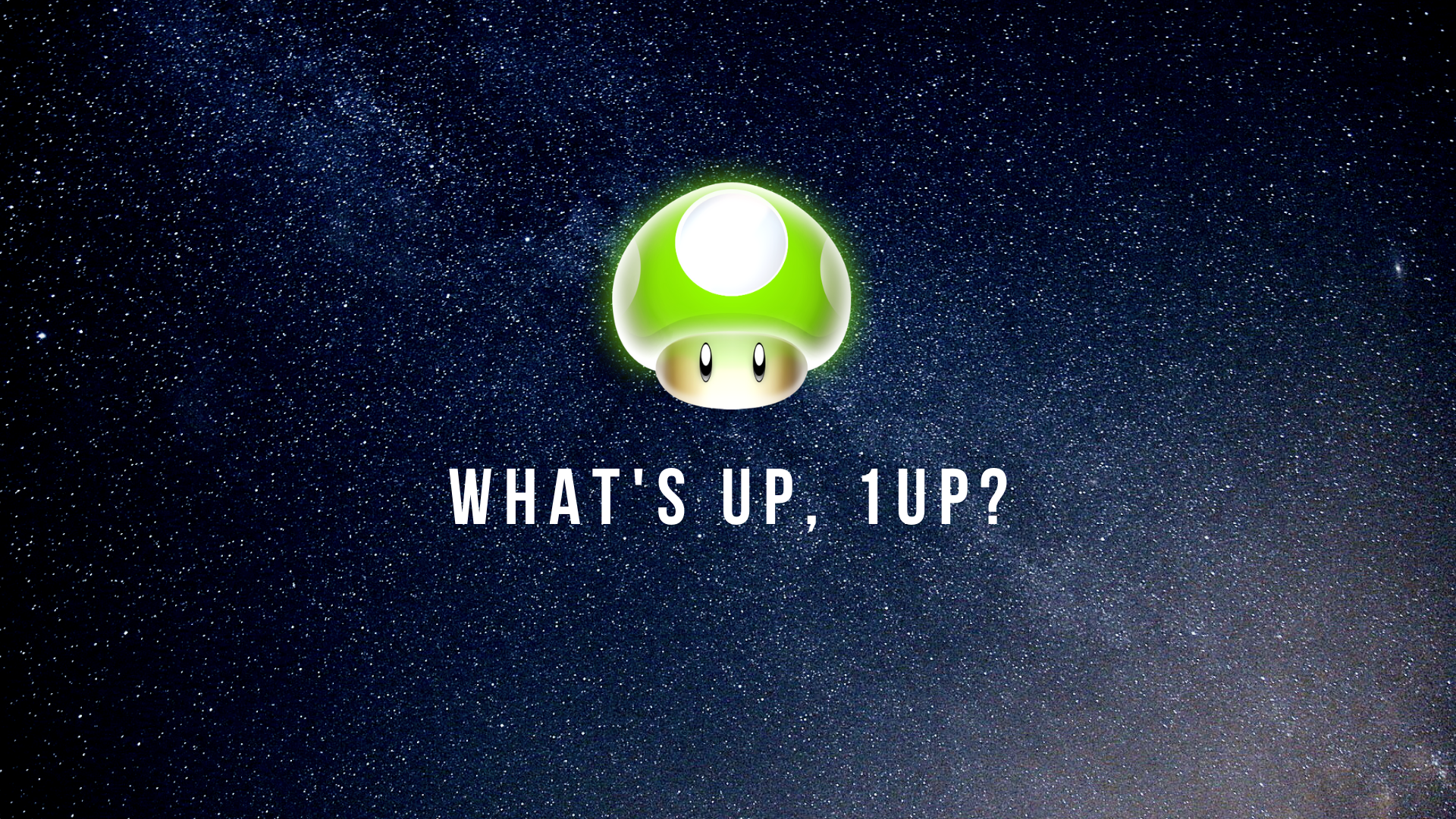 What's up, 1UP?